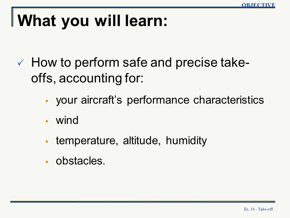 OBJECTIVE What you will learn: How to perform safe and precise take-offs, accounting for: your aircraft's performance characteristics.