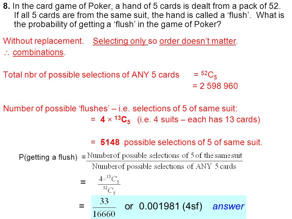 8. In the card game of Poker, a hand of 5 cards is dealt from a pack of 52. If all 5 cards are from the same suit, the hand is called a 'flush'. What is the probability of getting a 'flush' in the game of Poker