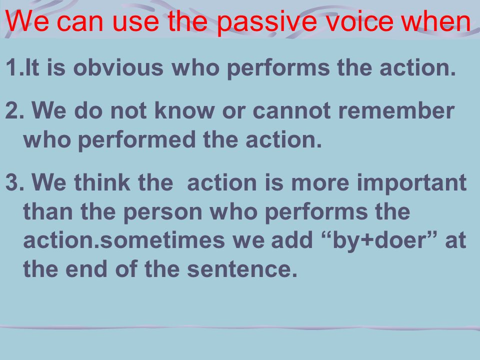 We can use the passive voice when