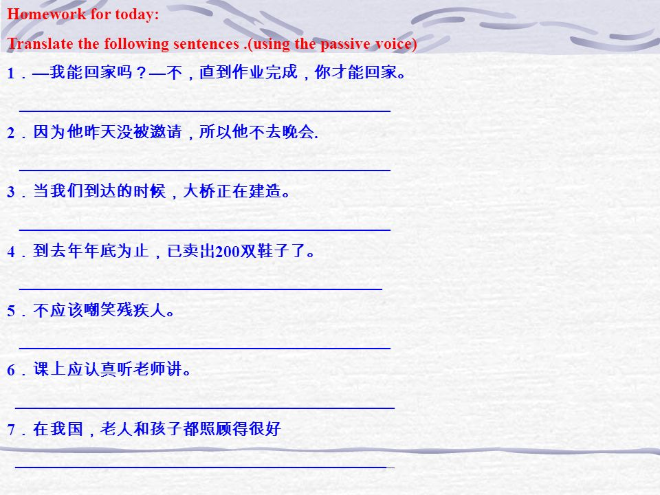 Homework for today: Translate the following sentences .(using the passive voice) 1.—我能回家吗?—不,直到作业完成,你才能回家。
