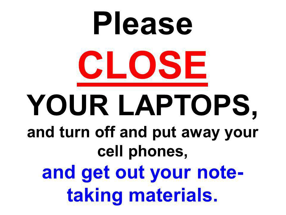 CLOSE Please YOUR LAPTOPS, and get out your note-taking materials.
