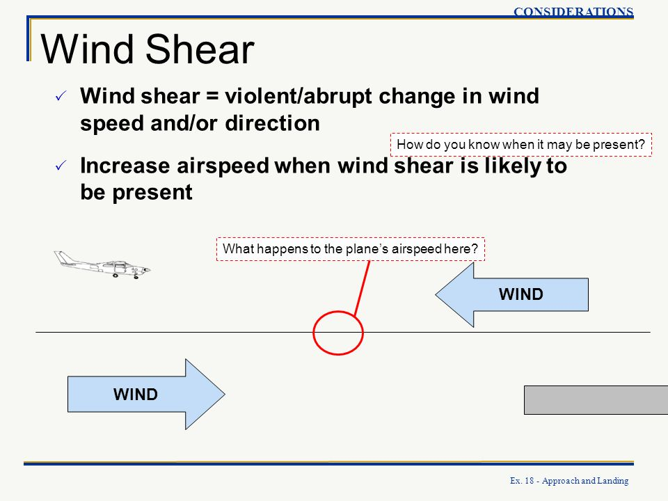 CONSIDERATIONS Wind Shear. Wind shear = violent/abrupt change in wind speed and/or direction.