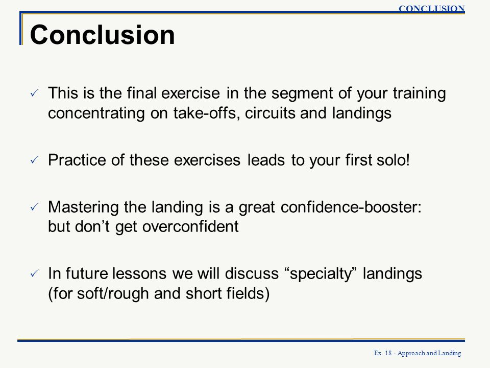 CONCLUSION Conclusion. This is the final exercise in the segment of your training concentrating on take-offs, circuits and landings.