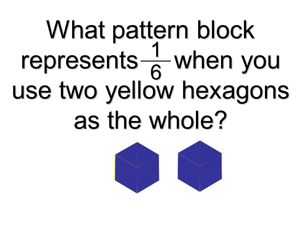 1 6. What pattern block represents when you use two yellow hexagons as the whole