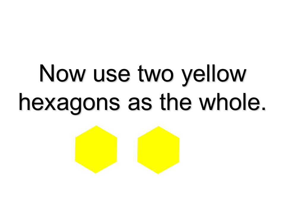 Now use two yellow hexagons as the whole.