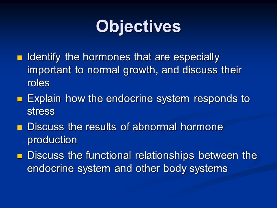 Objectives Identify the hormones that are especially important to normal growth, and discuss their roles.