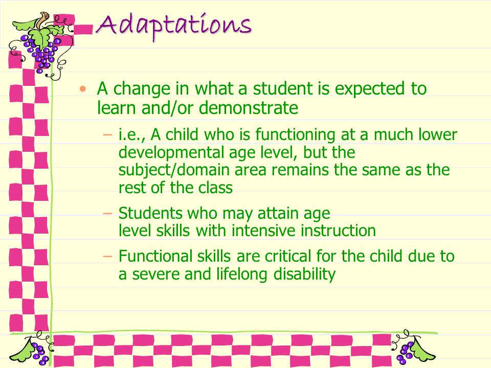 Adaptations A change in what a student is expected to learn and/or demonstrate.