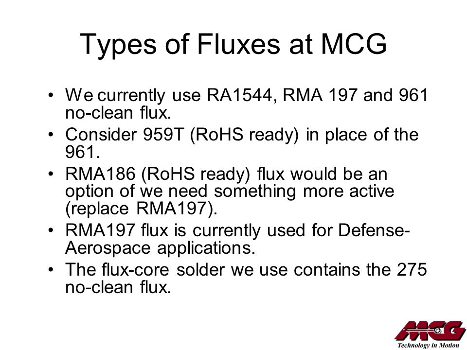 Types of Fluxes at MCG We currently use RA1544, RMA 197 and 961 no-clean flux. Consider 959T (RoHS ready) in place of the 961.