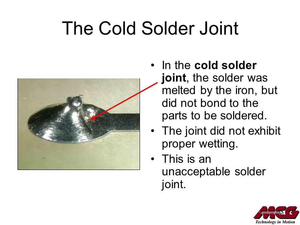 The Cold Solder Joint In the cold solder joint, the solder was melted by the iron, but did not bond to the parts to be soldered.