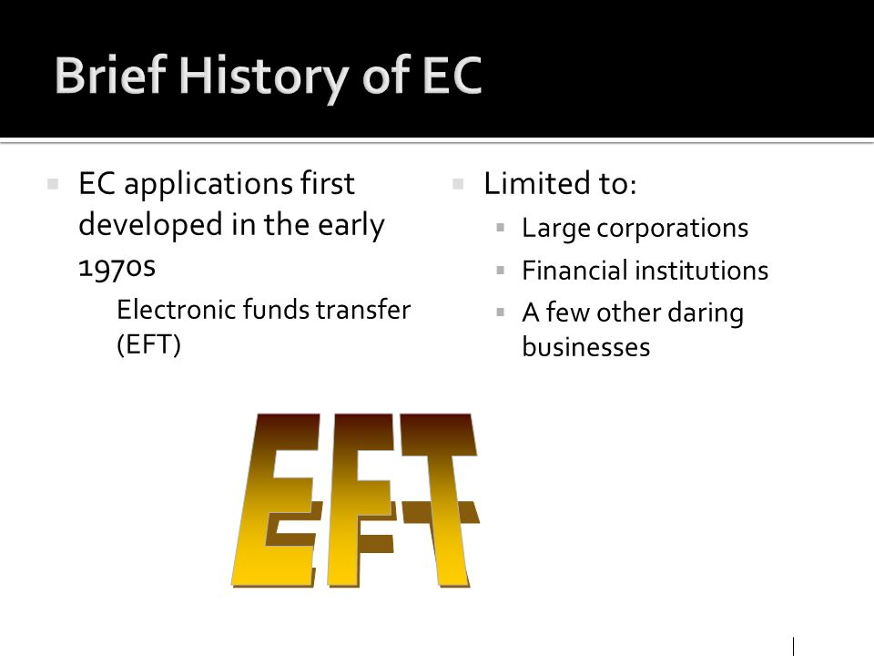 Brief History of EC EC applications first developed in the early 1970s. Electronic funds transfer (EFT)