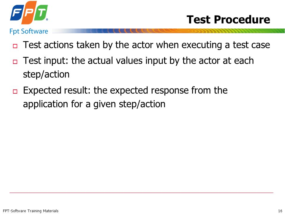 Test Procedure Test actions taken by the actor when executing a test case. Test input: the actual values input by the actor at each step/action.