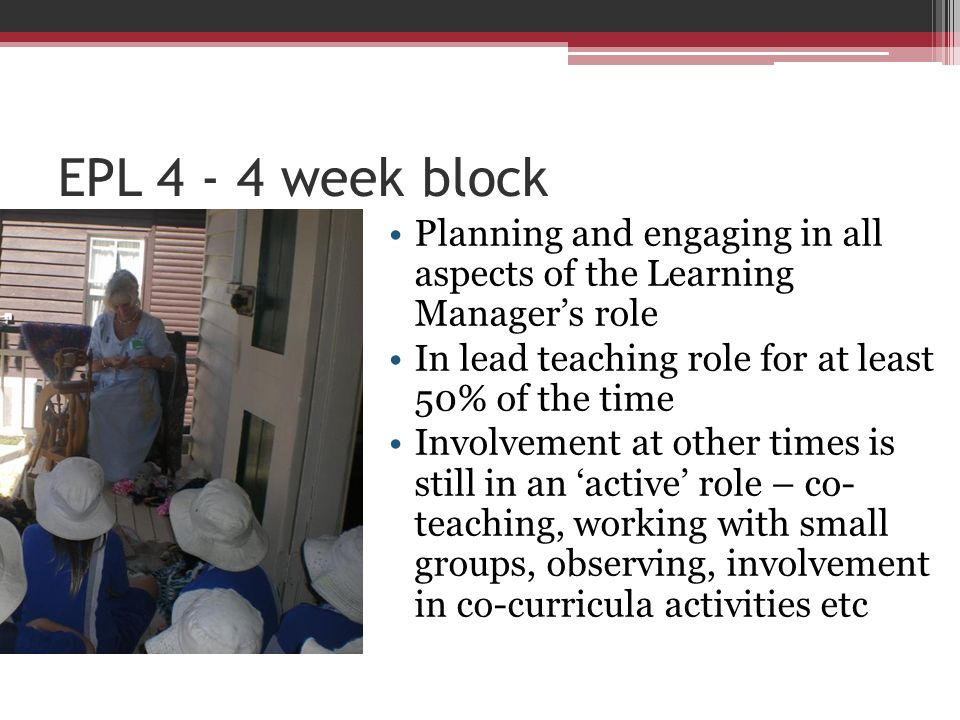 EPL 4 - 4 week block Planning and engaging in all aspects of the Learning Manager's role. In lead teaching role for at least 50% of the time.