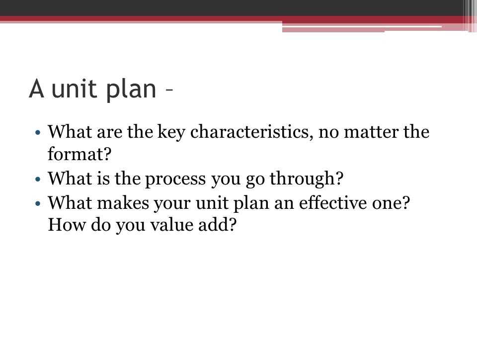 A unit plan – What are the key characteristics, no matter the format