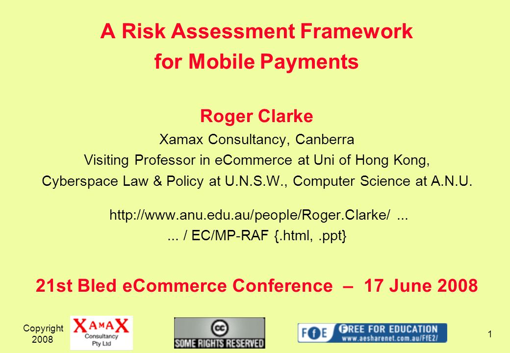 A Risk Assessment Framework for Mobile Payments Roger Clarke Xamax Consultancy, Canberra Visiting Professor in eCommerce at Uni of Hong Kong, Cyberspace Law & Policy at U.N.S.W., Computer Science at A.N.U.