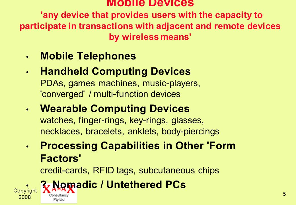 Mobile Devices any device that provides users with the capacity to participate in transactions with adjacent and remote devices by wireless means