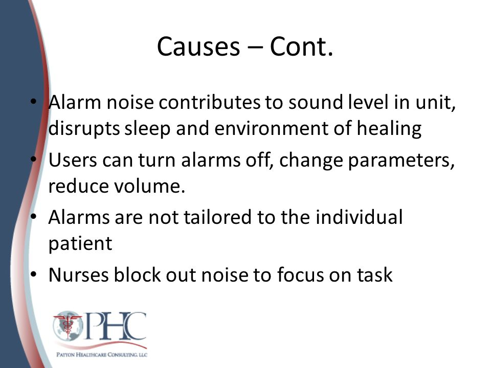 Causes – Cont. Alarm noise contributes to sound level in unit, disrupts sleep and environment of healing.