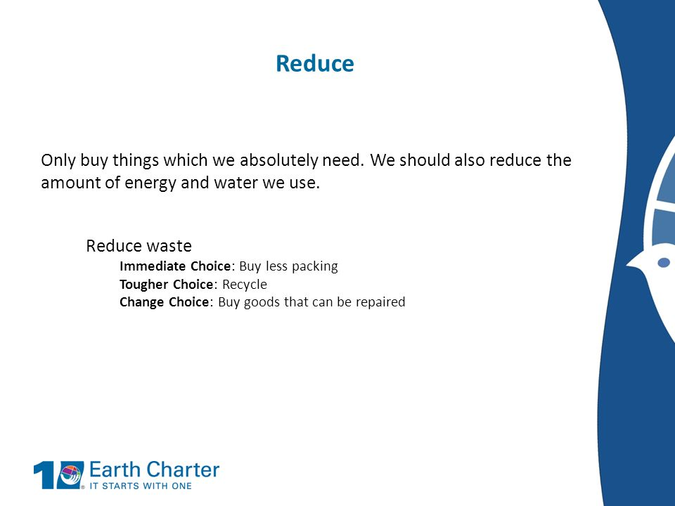 Reduce Only buy things which we absolutely need. We should also reduce the amount of energy and water we use.