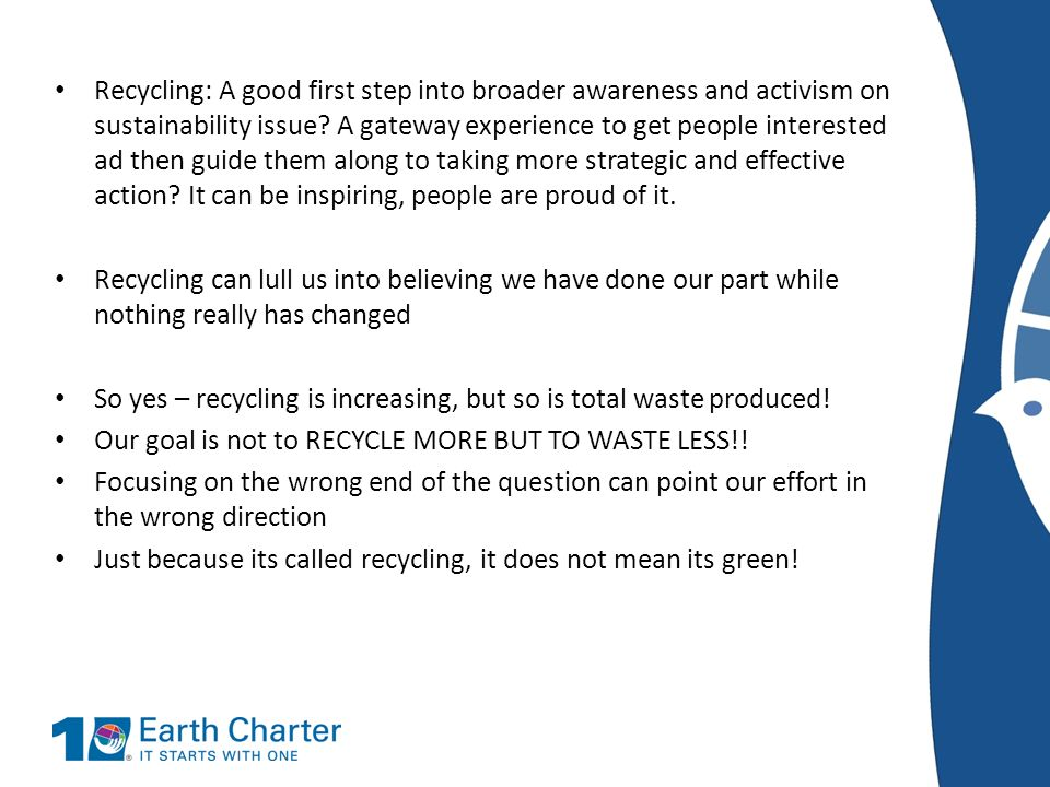 Recycling: A good first step into broader awareness and activism on sustainability issue A gateway experience to get people interested ad then guide them along to taking more strategic and effective action It can be inspiring, people are proud of it.
