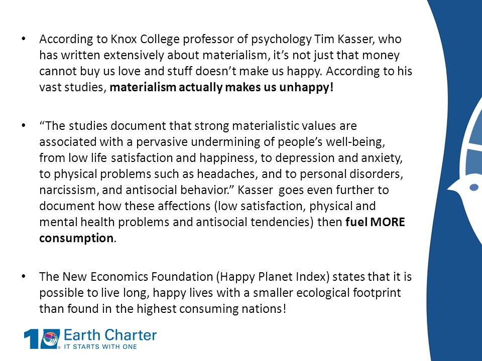 According to Knox College professor of psychology Tim Kasser, who has written extensively about materialism, it's not just that money cannot buy us love and stuff doesn't make us happy. According to his vast studies, materialism actually makes us unhappy!
