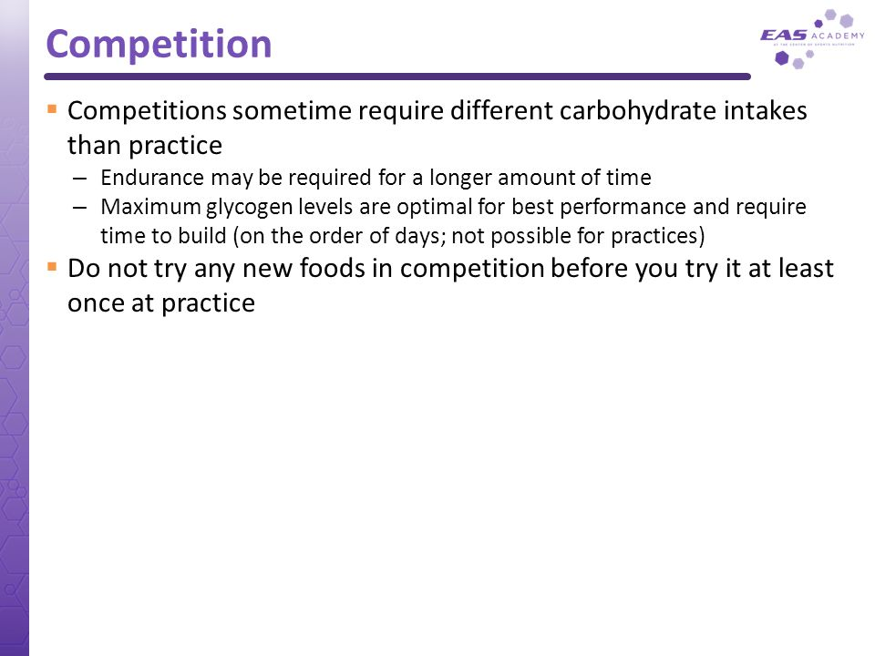 Competition Competitions sometime require different carbohydrate intakes than practice. Endurance may be required for a longer amount of time.