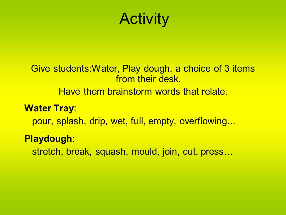 Activity Give students:Water, Play dough, a choice of 3 items from their desk. Have them brainstorm words that relate.