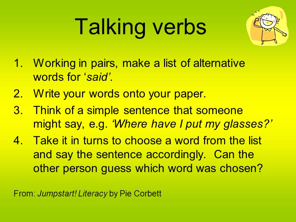 Talking verbs Working in pairs, make a list of alternative words for 'said'. Write your words onto your paper.