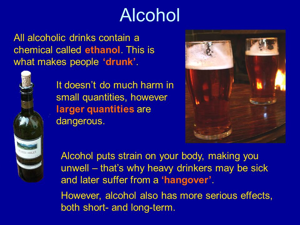Alcohol All alcoholic drinks contain a chemical called ethanol. This is what makes people 'drunk'.