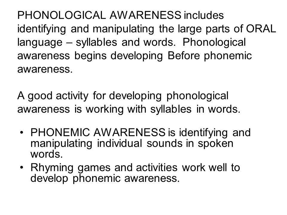 PHONOLOGICAL AWARENESS includes identifying and manipulating the large parts of ORAL language – syllables and words. Phonological awareness begins developing Before phonemic awareness. A good activity for developing phonological awareness is working with syllables in words.