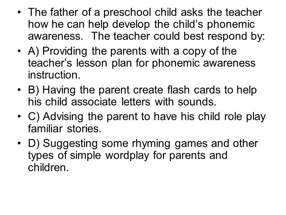 The father of a preschool child asks the teacher how he can help develop the child's phonemic awareness. The teacher could best respond by: