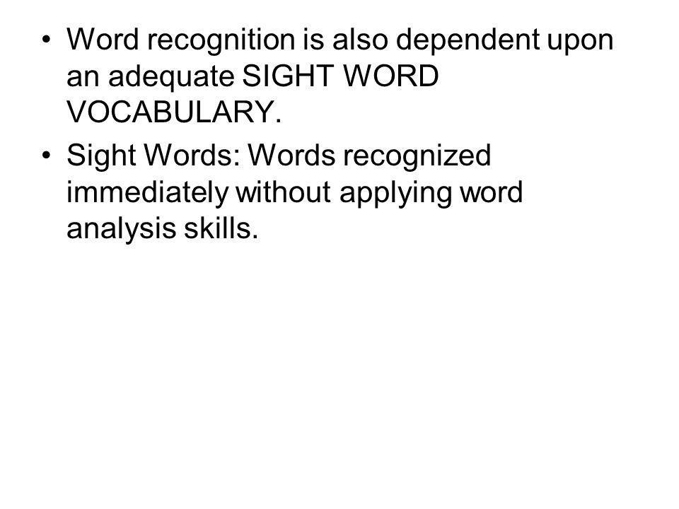 Word recognition is also dependent upon an adequate SIGHT WORD VOCABULARY.