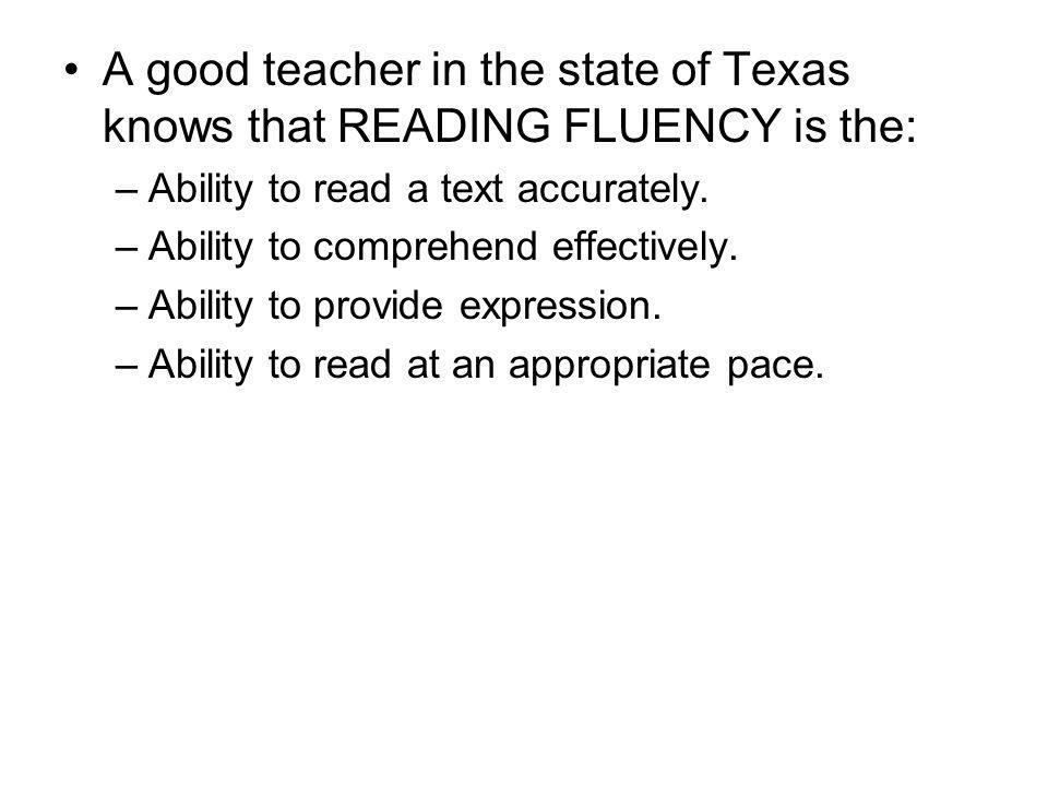 A good teacher in the state of Texas knows that READING FLUENCY is the: