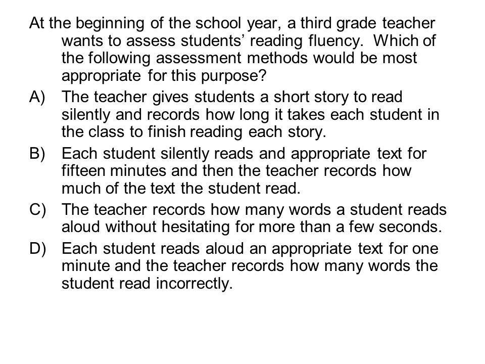 At the beginning of the school year, a third grade teacher wants to assess students' reading fluency. Which of the following assessment methods would be most appropriate for this purpose