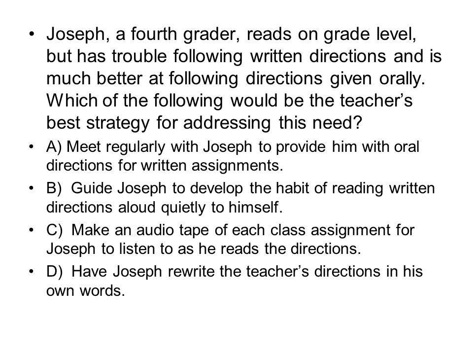 Joseph, a fourth grader, reads on grade level, but has trouble following written directions and is much better at following directions given orally. Which of the following would be the teacher's best strategy for addressing this need