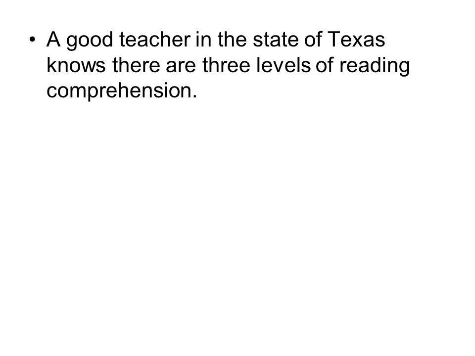 A good teacher in the state of Texas knows there are three levels of reading comprehension.