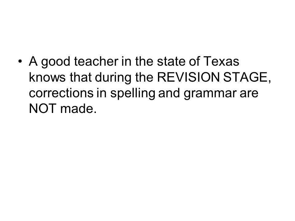 A good teacher in the state of Texas knows that during the REVISION STAGE, corrections in spelling and grammar are NOT made.