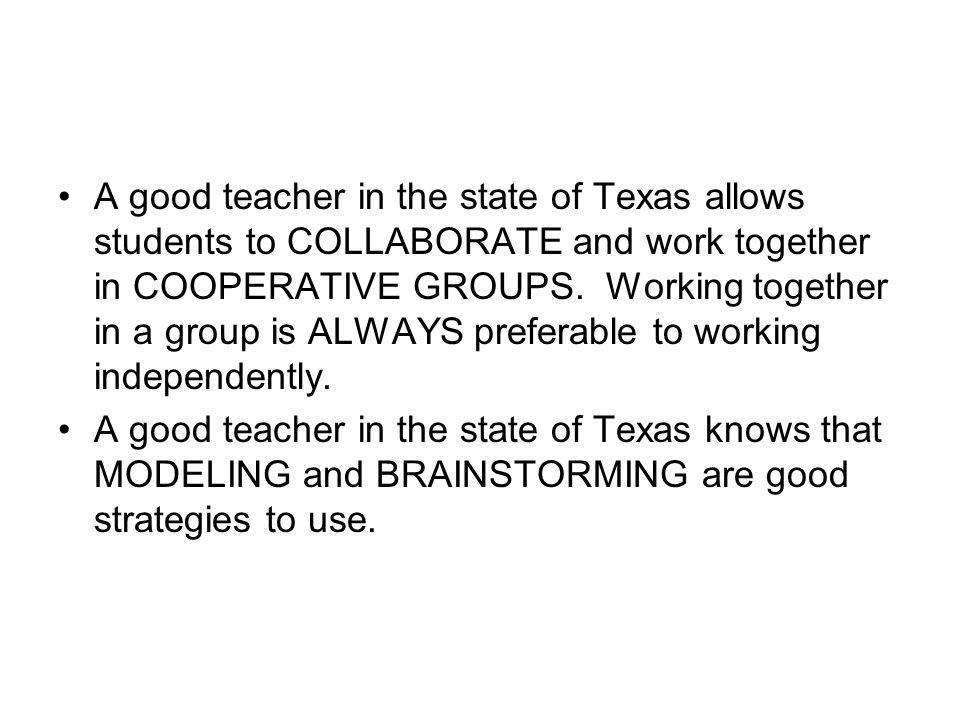 A good teacher in the state of Texas allows students to COLLABORATE and work together in COOPERATIVE GROUPS. Working together in a group is ALWAYS preferable to working independently.