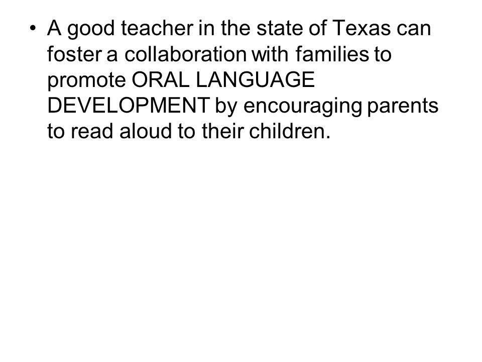 A good teacher in the state of Texas can foster a collaboration with families to promote ORAL LANGUAGE DEVELOPMENT by encouraging parents to read aloud to their children.