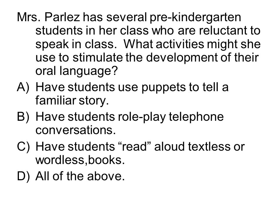 Mrs. Parlez has several pre-kindergarten students in her class who are reluctant to speak in class. What activities might she use to stimulate the development of their oral language