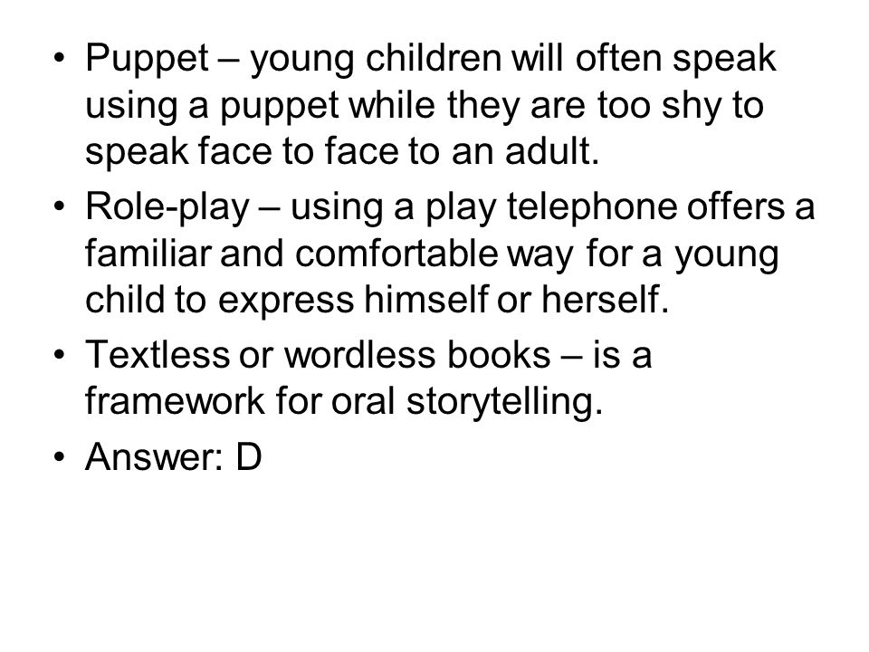 Puppet – young children will often speak using a puppet while they are too shy to speak face to face to an adult.