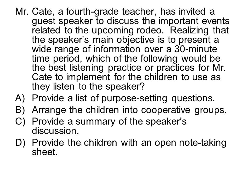 Mr. Cate, a fourth-grade teacher, has invited a guest speaker to discuss the important events related to the upcoming rodeo. Realizing that the speaker's main objective is to present a wide range of information over a 30-minute time period, which of the following would be the best listening practice or practices for Mr. Cate to implement for the children to use as they listen to the speaker