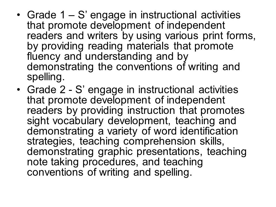 Grade 1 – S' engage in instructional activities that promote development of independent readers and writers by using various print forms, by providing reading materials that promote fluency and understanding and by demonstrating the conventions of writing and spelling.