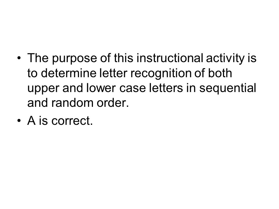 The purpose of this instructional activity is to determine letter recognition of both upper and lower case letters in sequential and random order.