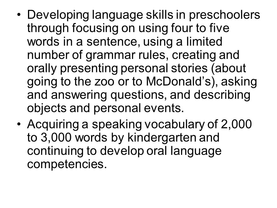 Developing language skills in preschoolers through focusing on using four to five words in a sentence, using a limited number of grammar rules, creating and orally presenting personal stories (about going to the zoo or to McDonald's), asking and answering questions, and describing objects and personal events.