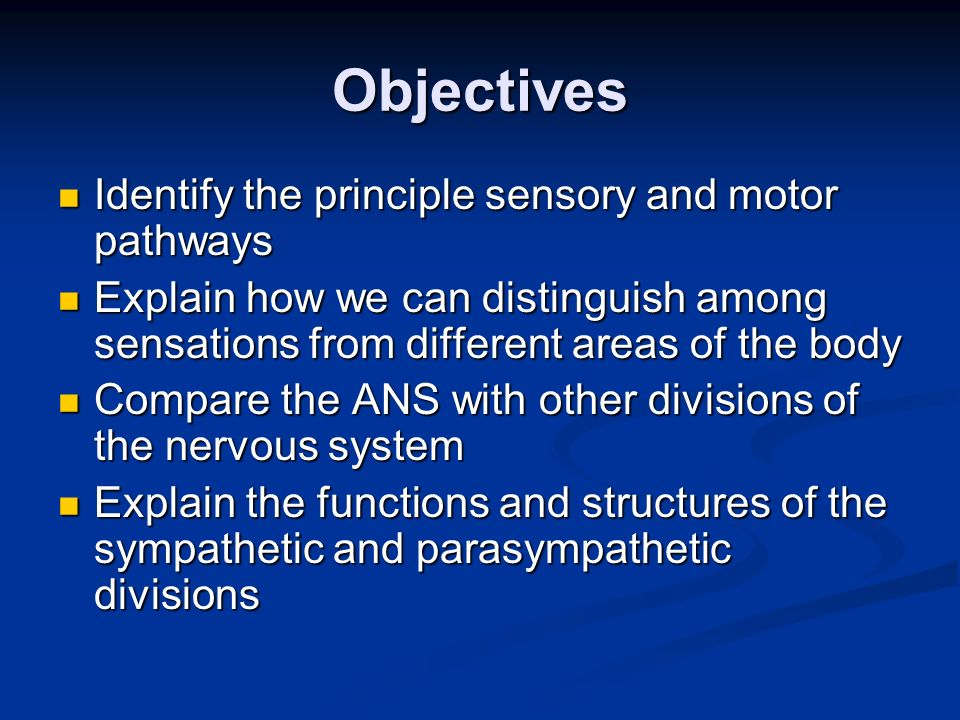 Objectives Identify the principle sensory and motor pathways