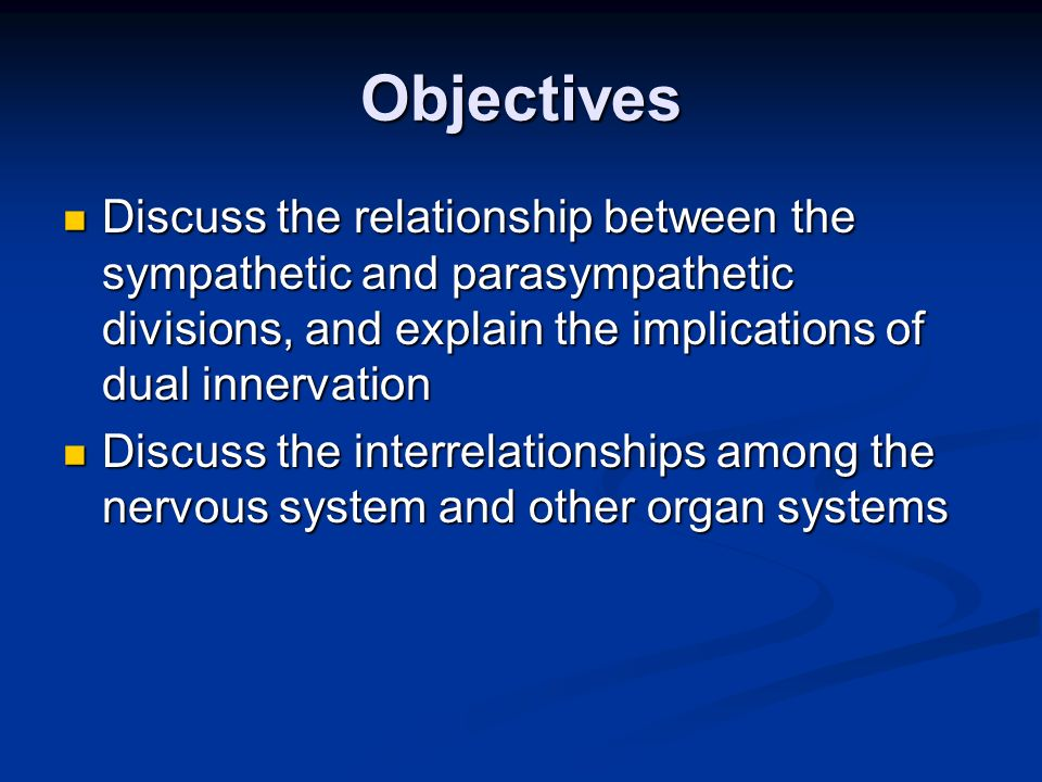 Objectives Discuss the relationship between the sympathetic and parasympathetic divisions, and explain the implications of dual innervation.