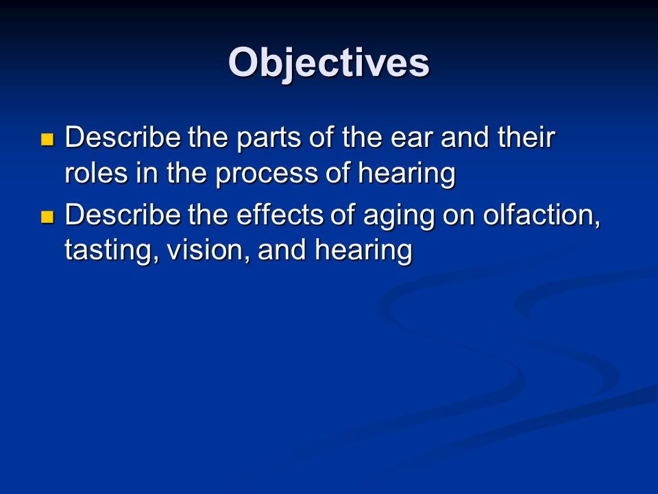Objectives Describe the parts of the ear and their roles in the process of hearing.