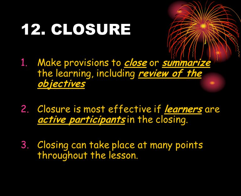 12. CLOSURE Make provisions to close or summarize the learning, including review of the objectives.