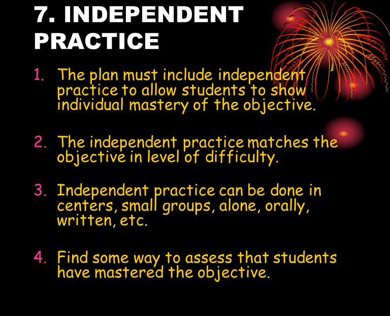 7. INDEPENDENT PRACTICE The plan must include independent practice to allow students to show individual mastery of the objective.