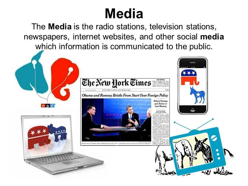 Media The Media is the radio stations, television stations, newspapers, internet websites, and other social media which information is communicated to the public.