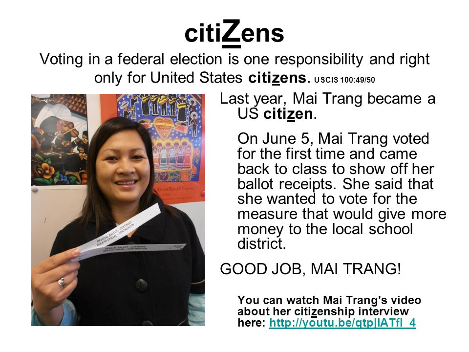 citiZens Voting in a federal election is one responsibility and right only for United States citizens. USCIS 100:49/50